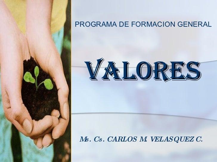 VALORES Ms. Cs. CARLOS M. VELASQUEZ C. PROGRAMA DE FORMACION GENERAL