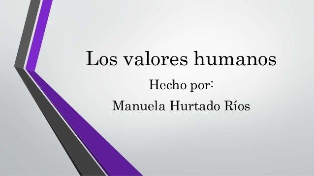 Los valores humanos Hecho por: Manuela Hurtado Ríos