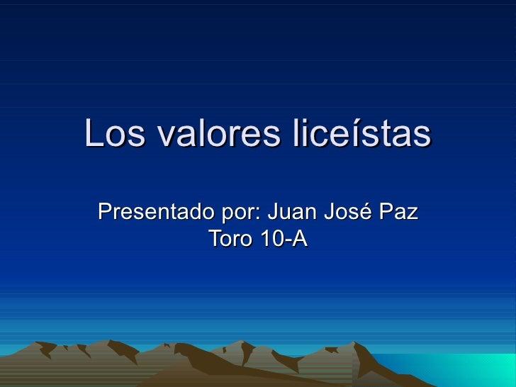 Los valores liceístas Presentado por: Juan José Paz Toro 10-A