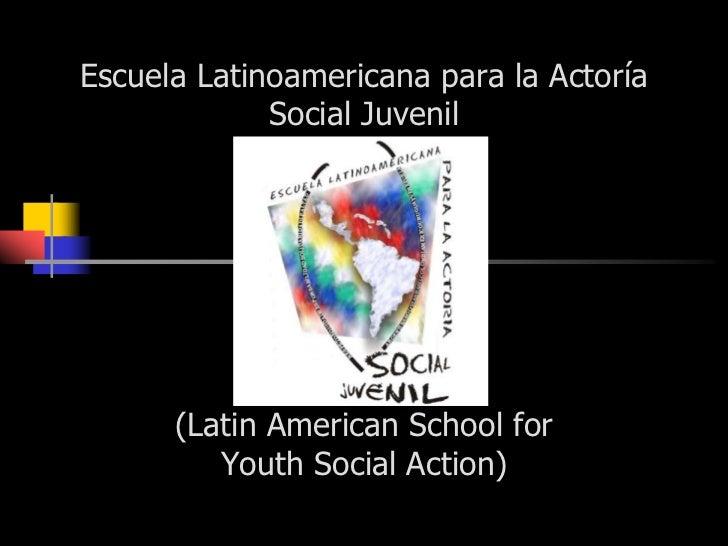 Escuela Latinoamericana para la Actoría Social Juvenil (Latin American School for Youth Social Action)<br />