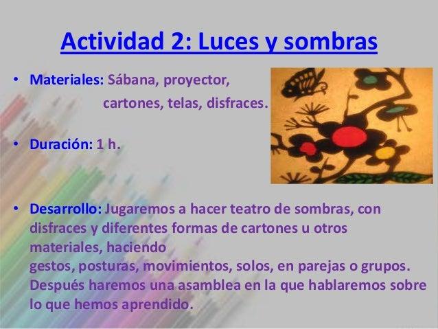 Actividad 2: Luces y sombras• Materiales: Sábana, proyector,             cartones, telas, disfraces.• Duración: 1 h.• Desa...