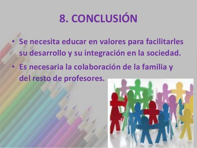 8. CONCLUSIÓN• Se necesita educar en valores para facilitarles  su desarrollo y su integración en la sociedad.• Es necesar...