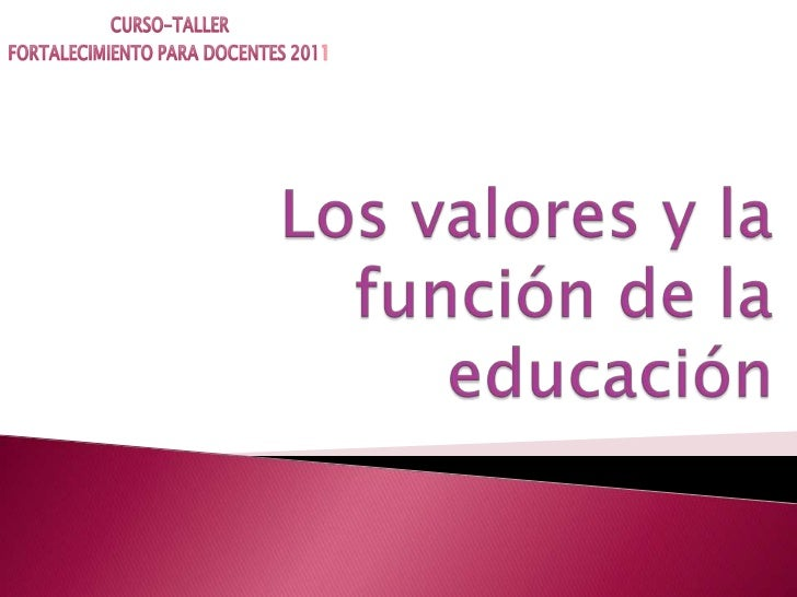 CURSO-TALLER <br />FORTALECIMIENTO PARA DOCENTES 2011<br />Los valores y la función de la educación<br />