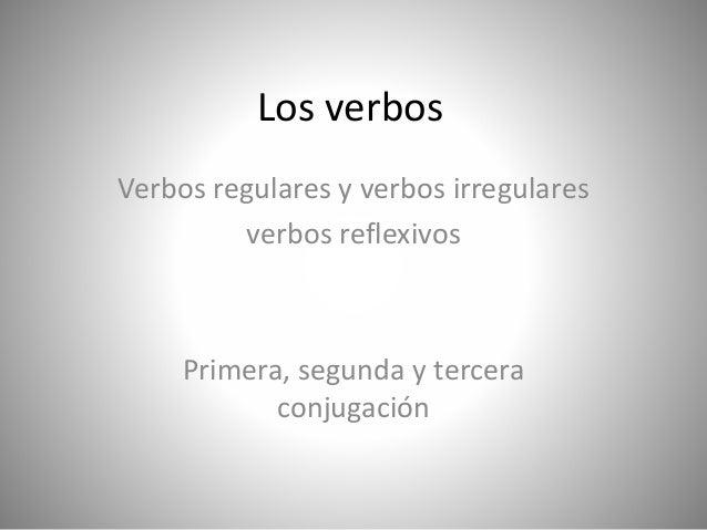 Los verbos Verbos regulares y verbos irregulares verbos reflexivos Primera, segunda y tercera conjugación