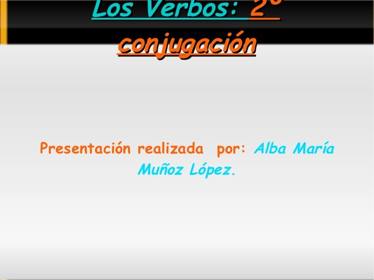 Los Verbos:  2º conjugación <ul>Presentación realizada  por:   Alba María Muñoz López. </ul>