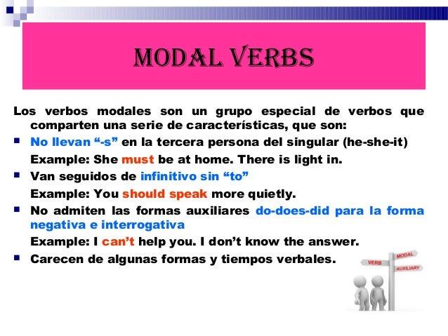 MODAL VERBS Los verbos modales son un grupo especial de verbos que comparten una serie de características, que son:  No l...