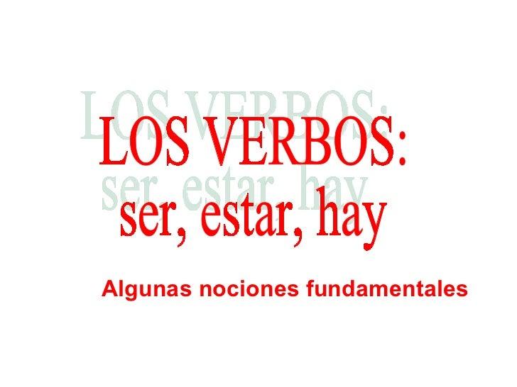 LOS VERBOS: ser, estar, hay Algunas nociones fundamentales