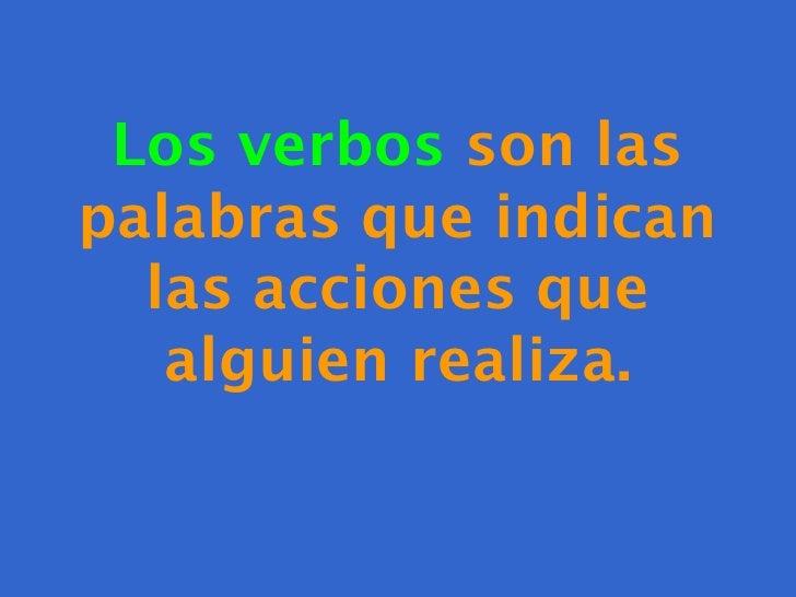 Los verbos son laspalabras que indican  las acciones que   alguien realiza.
