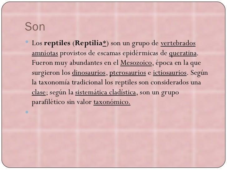 Son <ul><li>Los reptiles  ( Reptilia * ) son un grupo de vertebrados amniotas  provistos de escamas epidérmicas de querati...