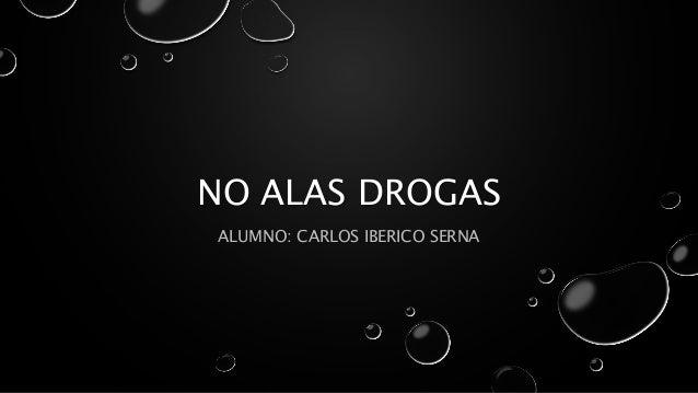 NO ALAS DROGAS ALUMNO: CARLOS IBERICO SERNA