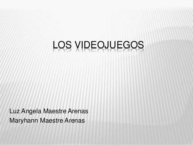 LOS VIDEOJUEGOS Luz Angela Maestre Arenas Maryhann Maestre Arenas