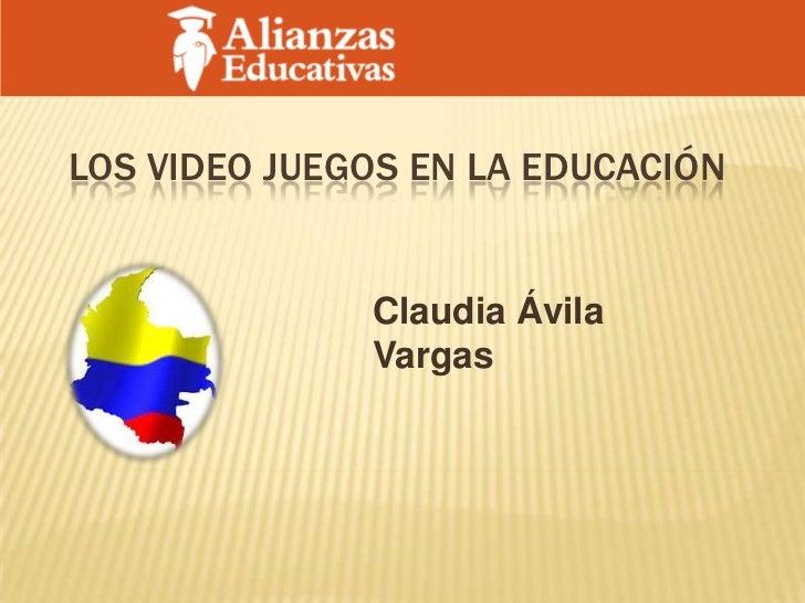 LOS VIDEO JUEGOS EN LA EDUCACIÓN              Claudia Ávila              Vargas