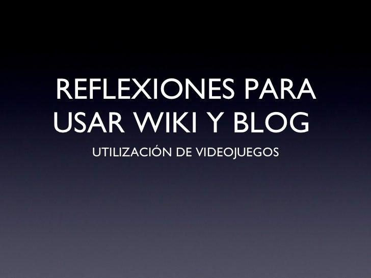 REFLEXIONES PARA USAR WIKI Y BLOG  <ul><li>UTILIZACIÓN DE VIDEOJUEGOS </li></ul>