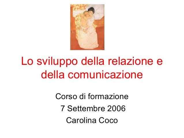 Lo sviluppo della relazione e della comunicazione Corso di formazione 7 Settembre 2006 Carolina Coco