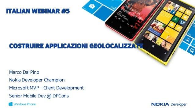ITALIAN WEBINAR #5  COSTRUIRE APPLICAZIONI GEOLOCALIZZATE  Marco Dal Pino Nokia Developer Champion Microsoft MVP – Client ...