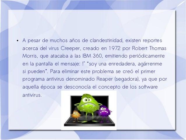 ●   A pesar de muchos años de clandestinidad, existen reportes    acerca del virus Creeper, creado en 1972 por Robert Thom...