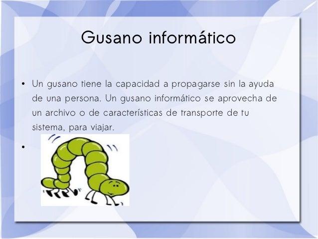 Gusano informático●   Un gusano tiene la capacidad a propagarse sin la ayuda    de una persona. Un gusano informático se a...