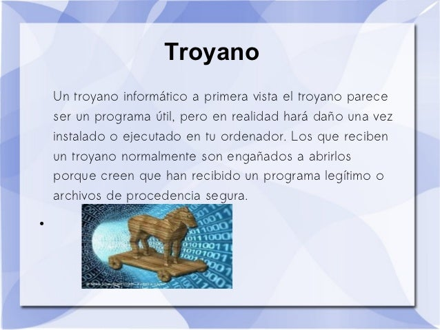Troyano    Un troyano informático a primera vista el troyano parece    ser un programa útil, pero en realidad hará daño un...