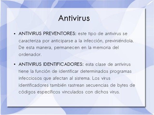 Antivirus●   ANTIVIRUS PREVENTORES: este tipo de antivirus se    caracteriza por anticiparse a la infección, previniéndola...
