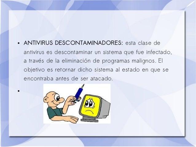 ●   ANTIVIRUS DESCONTAMINADORES: esta clase de    antivirus es descontaminar un sistema que fue infectado,    a través de ...