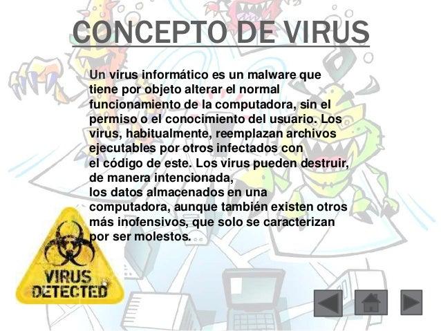 CONCEPTO DE VIRUS  Un virus informático es un malware que  tiene por objeto alterar el normal  funcionamiento de la comput...