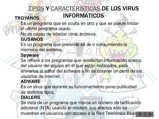 TIPOS Y CARACTERÍSTICAS DE LOS VIRUS  INFORMÁTICOS TROYANOS  Es un programa que se oculta en otro y que se puede iniciar  ...