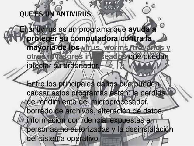 QUE ES UN ANTIVIRUS  El antivirus es un programa que ayuda a  proteger su computadora contra la  mayoría de los virus, wor...