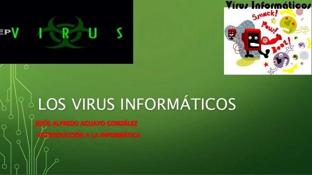 LOS VIRUS INFORMÁTICOS JESÚS ALFREDO AGUAYO GONZÁLEZ -INTRODUCCIÓN A LA INFORMÁTICA