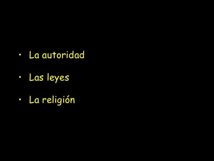 <ul><li>La autoridad </li></ul><ul><li>Las leyes </li></ul><ul><li>La religión  </li></ul>