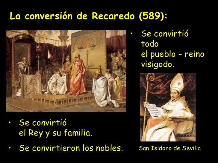 La conversión de Recaredo (589): <ul><li>Se convirtió  el Rey y su familia. </li></ul><ul><li>Se convirtieron los nobles. ...