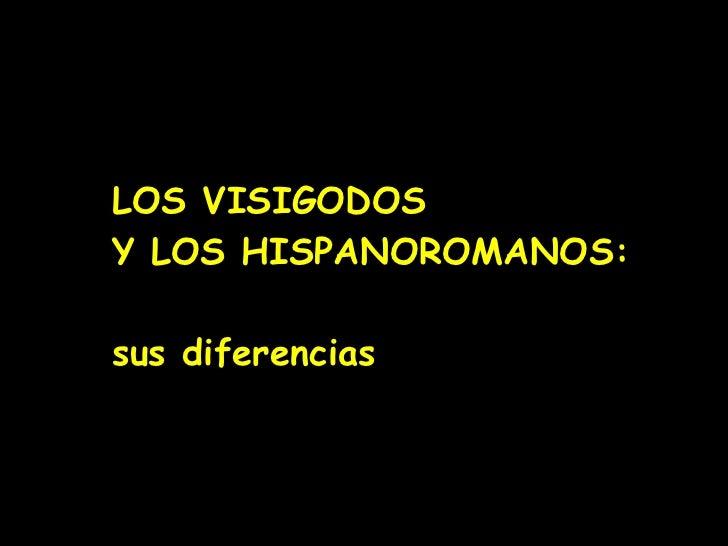 LOS VISIGODOS    Y LOS HISPANOROMANOS:   sus diferencias
