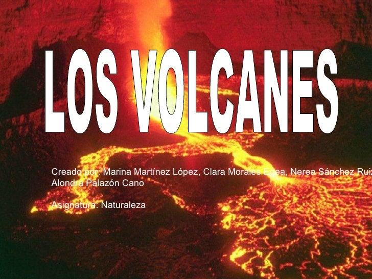 LOS VOLCANES Creado por: Marina Martínez López, Clara Morales Egea, Nerea Sánchez Ruiz Alondra Palazón Cano Asignatura: Na...