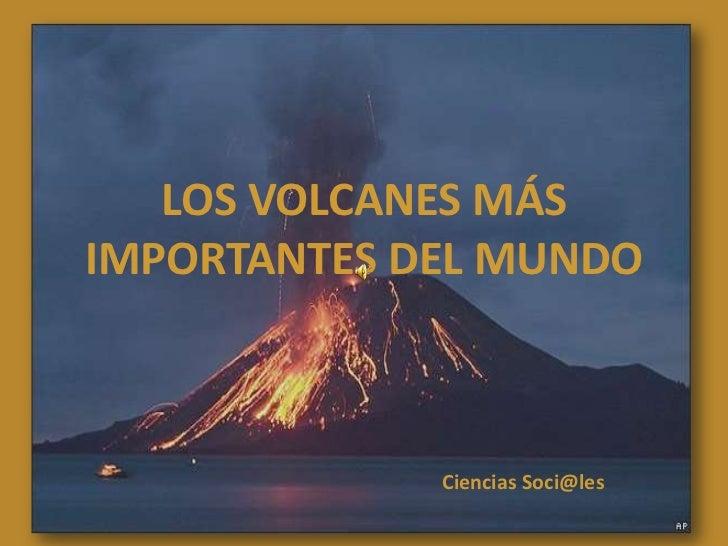 LOS VOLCANES MÁS IMPORTANTES DEL MUNDO<br />Ciencias Soci@les<br />