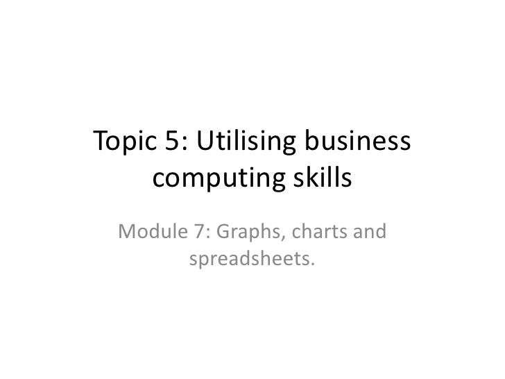 Topic 5: Utilising business computing skills<br />Module 7: Graphs, charts and spreadsheets.<br />