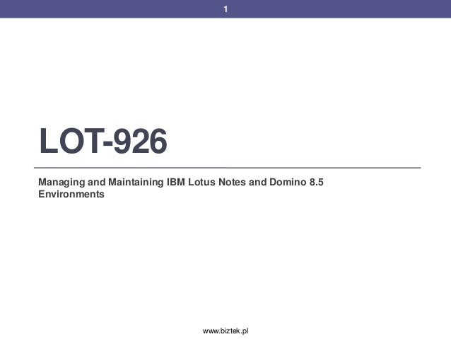 1LOT-926Managing and Maintaining IBM Lotus Notes and Domino 8.5Environments                               www.biztek.pl