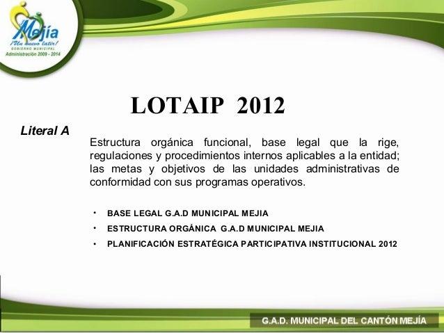 LOTAIP 2012Literal A            Estructura orgánica funcional, base legal que la rige,            regulaciones y procedimi...
