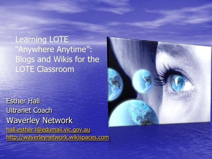 "Learning LOTE ""Anywhere Anytime"": Blogs and Wikis for the LOTE Classroom <br />Esther Hall <br />Ultranet Coach <br />Wave..."