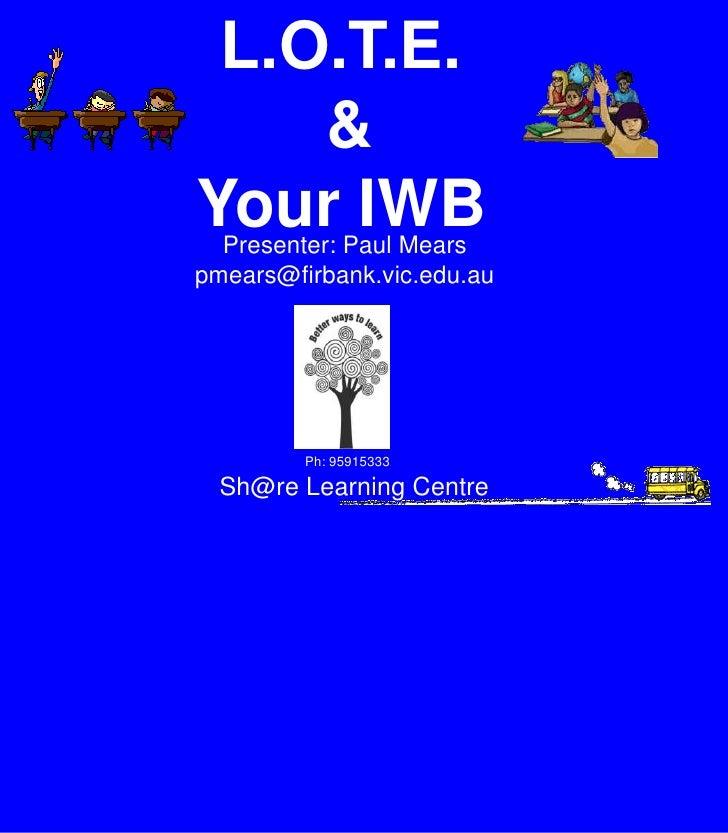 L.O.T.E.<br /> & <br />Your IWB<br />Presenter: Paul Mears<br />pmears@firbank.vic.edu.au<br />Ph: 95915333<br />Sh@re Lea...