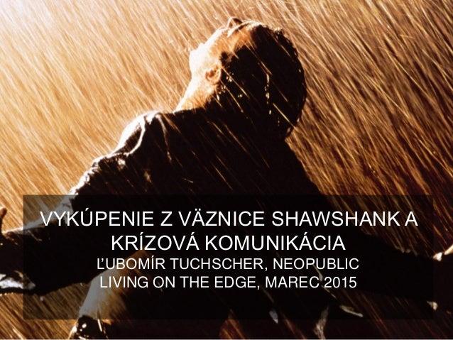 VYKÚPENIE Z VÄZNICE SHAWSHANK A KRÍZOVÁ KOMUNIKÁCIA ĽUBOMÍR TUCHSCHER, NEOPUBLIC LIVING ON THE EDGE, MAREC 2015