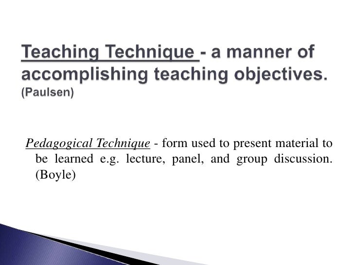 Teaching Technique - a manner of accomplishing teaching objectives.(Paulsen) <br />Pedagogical Technique - form used to pr...
