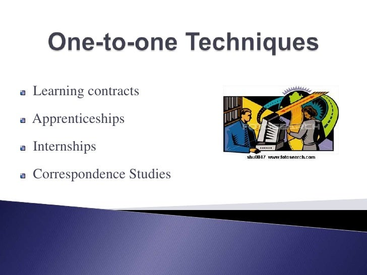 One-to-one Techniques<br />  Learning contracts<br />  Apprenticeships<br />  Internships<br />  Correspondence Studies<br />