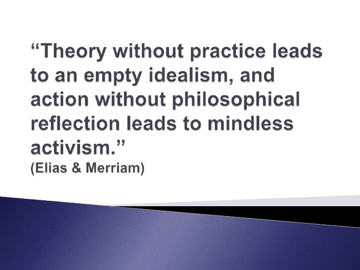 """""""Theory without practice leads to an empty idealism, and action without philosophical reflection leads to mindless activis..."""