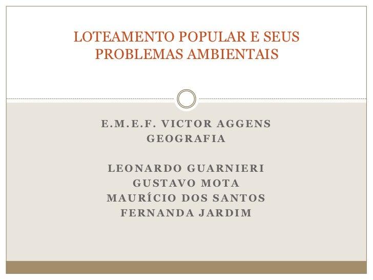 LOTEAMENTO POPULAR E SEUS  PROBLEMAS AMBIENTAIS   E.M.E.F. VICTOR AGGENS         GEOGRAFIA   LEONARDO GUARNIERI      GUSTA...