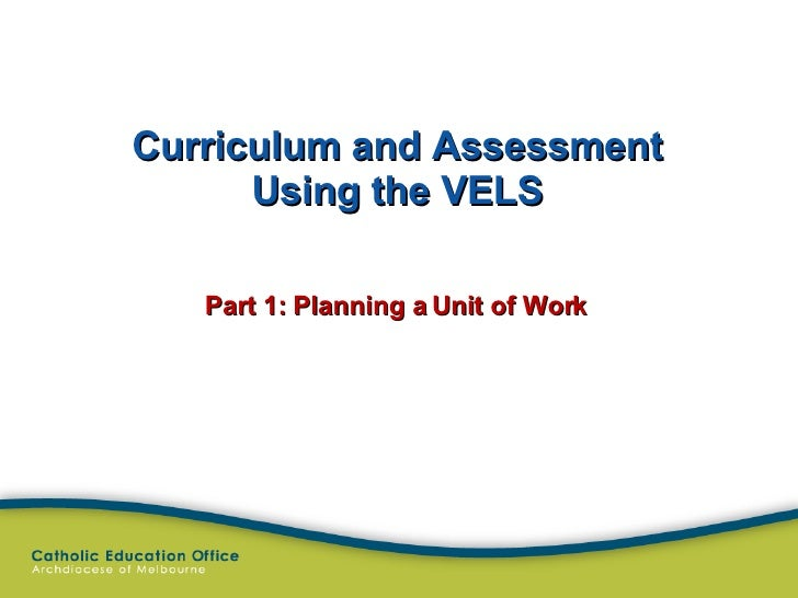 Curriculum and Assessment Using the VELS Part 1: Planning a Unit of Work