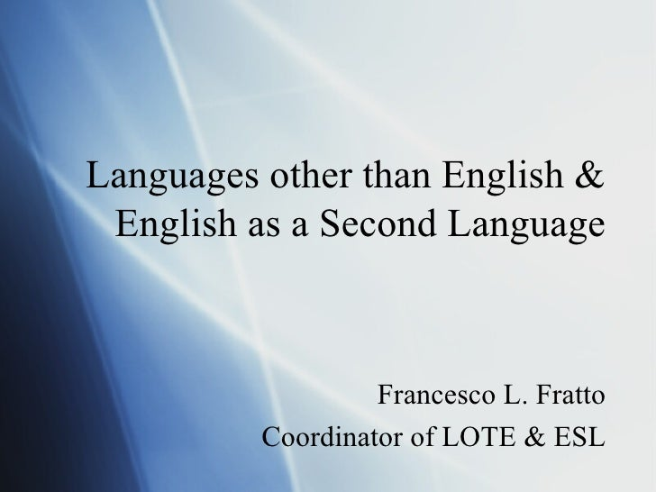 Languages other than English & English as a Second Language Francesco L. Fratto Coordinator of LOTE & ESL