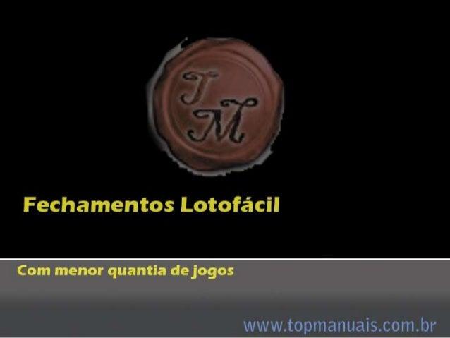 Fechamentos Lotofácil Acesse www.topmanuais.com.br Escolha a opção Em seguida E veja esses e outros fechamentos para loter...
