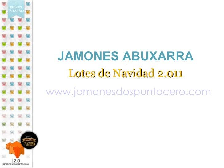 JAMONES ABUXARRA . Lotes de Navidad 2.011 www.jamonesdospuntocero.com ¡FELICES FIESTAS !