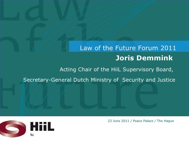 Joris Demmink  Acting Chair of the HiiL Supervisory Board,  Secretary-General Dutch Ministry of  Security and Justice