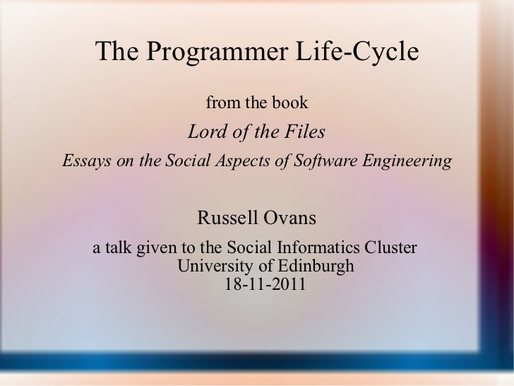 The Programmer Life-Cycle <ul><li>from the book </li></ul><ul><li>Lord of the Files </li></ul><ul><li>Essays on the Social...