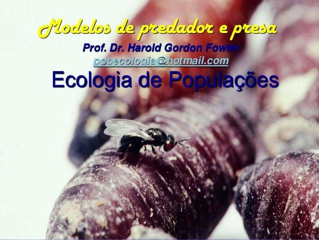 Modelos de predador e presa     Prof. Dr. Harold Gordon Fowler       popecologia@hotmail.com Ecologia de Populações